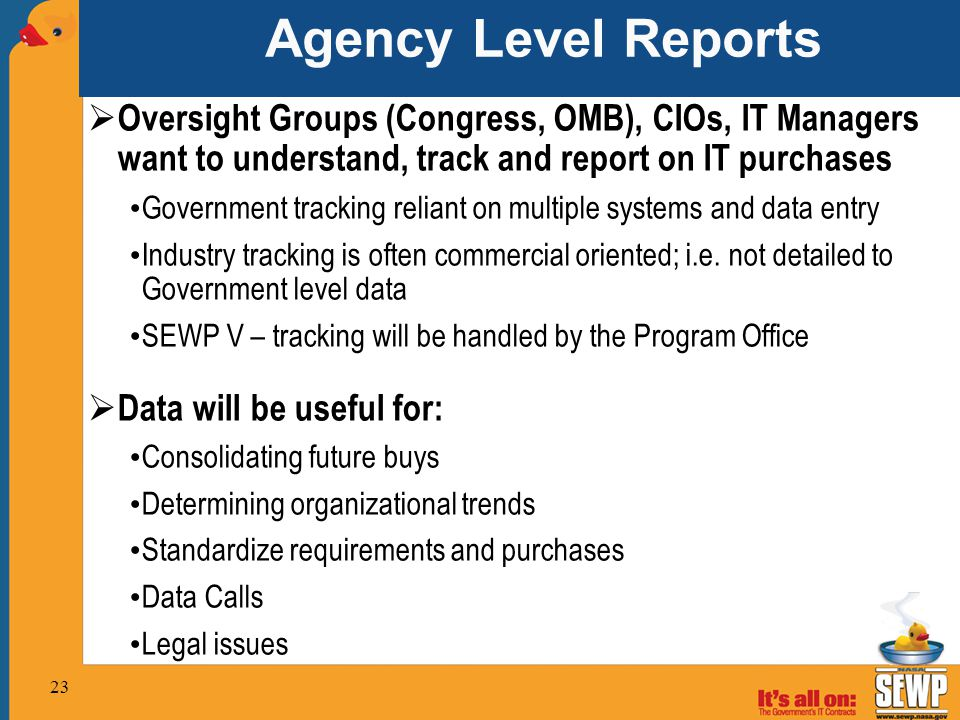 Agency Level Reports  Oversight Groups (Congress, OMB), CIOs, IT Managers want to understand, track and report on IT purchases Government tracking re