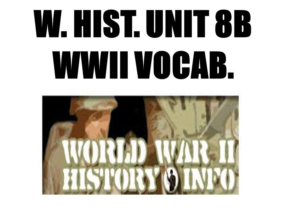 W. HIST. UNIT 8B WWII VOCAB.