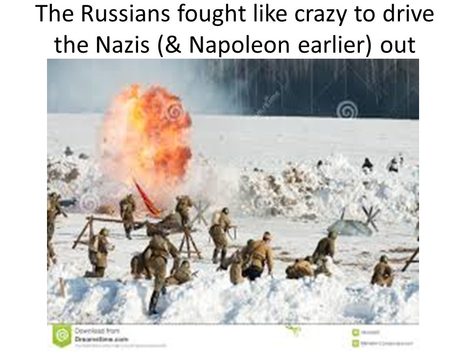 The Russians fought like crazy to drive the Nazis (& Napoleon earlier) out