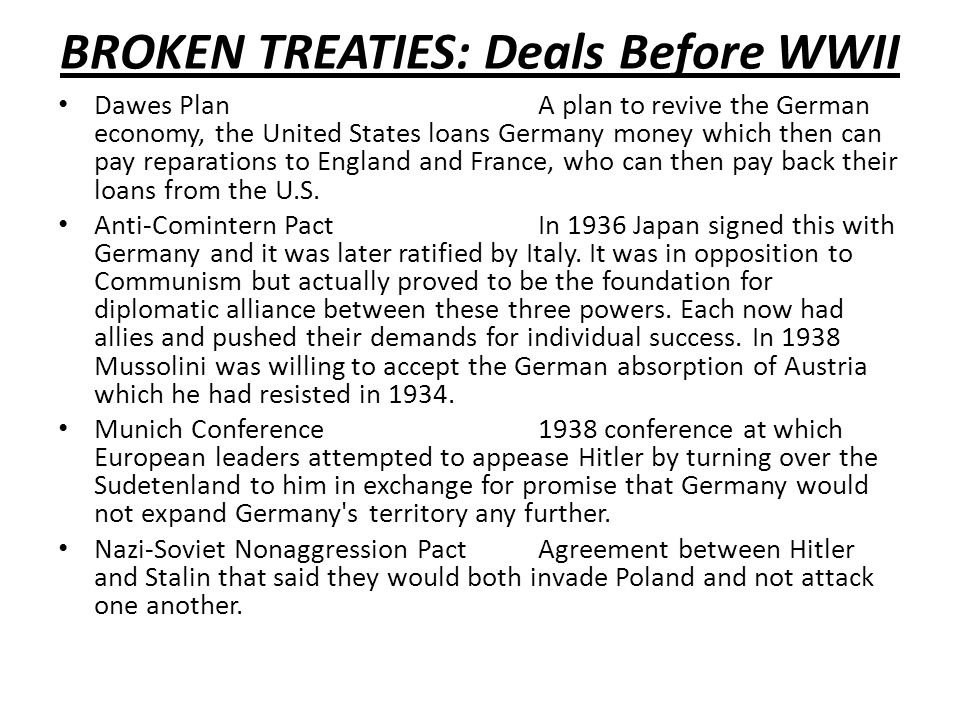 BROKEN TREATIES: Deals Before WWII Dawes PlanA plan to revive the German economy, the United States loans Germany money which then can pay reparations to England and France, who can then pay back their loans from the U.S.