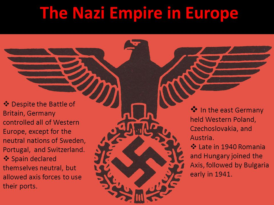 The Nazi Empire in Europe  Despite the Battle of Britain, Germany controlled all of Western Europe, except for the neutral nations of Sweden, Portugal, and Switzerland.