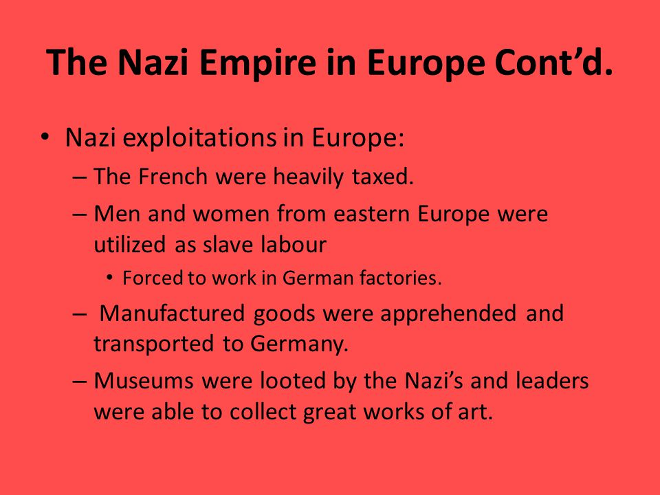 The Nazi Empire in Europe Cont'd. Nazi exploitations in Europe: – The French were heavily taxed.