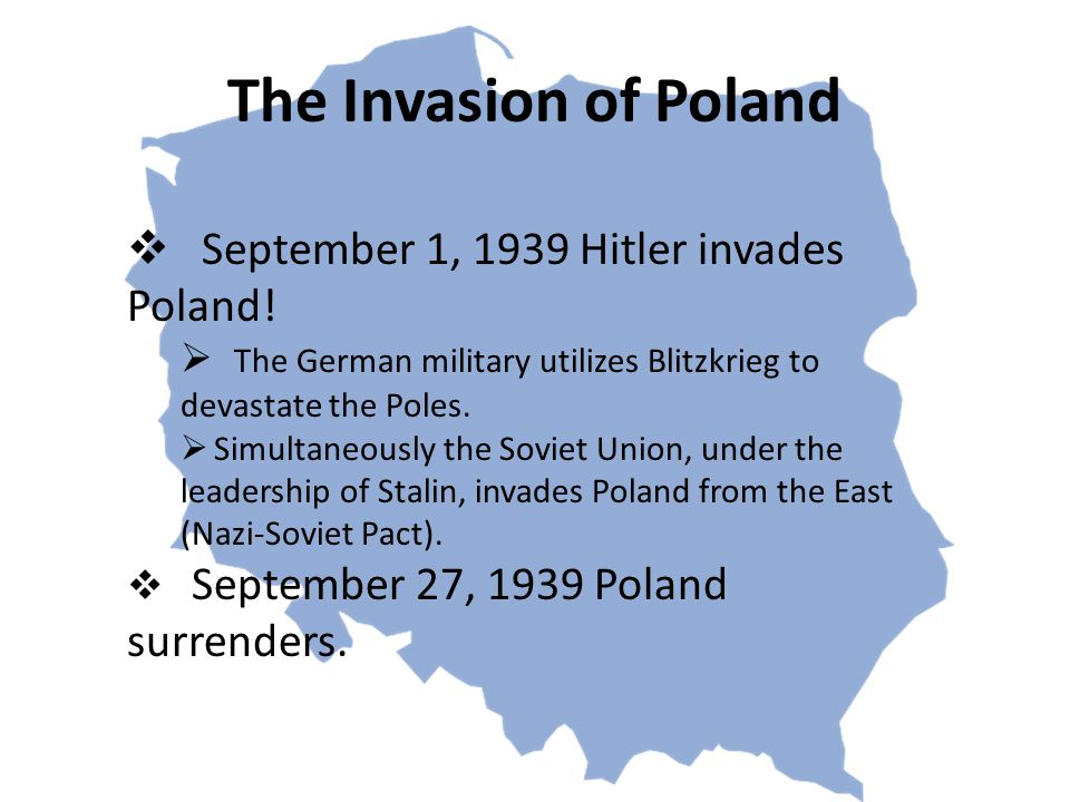 The Invasion of Poland  September 1, 1939 Hitler invades Poland!  The German military utilizes Blitzkrieg to devastate the Poles.  Simultaneously t