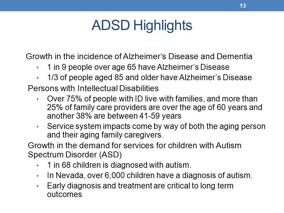 ADSD Highlights Growth in the incidence of Alzheimer's Disease and Dementia 1 in 9 people over age 65 have Alzheimer's Disease 1/3 of people aged 85 and older have Alzheimer's Disease Persons with Intellectual Disabilities Over 75% of people with ID live with families, and more than 25% of family care providers are over the age of 60 years and another 38% are between 41-59 years Service system impacts come by way of both the aging person and their aging family caregivers.