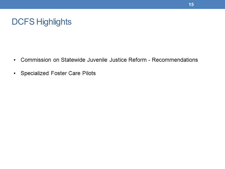 15 DCFS Highlights Commission on Statewide Juvenile Justice Reform - Recommendations Specialized Foster Care Pilots