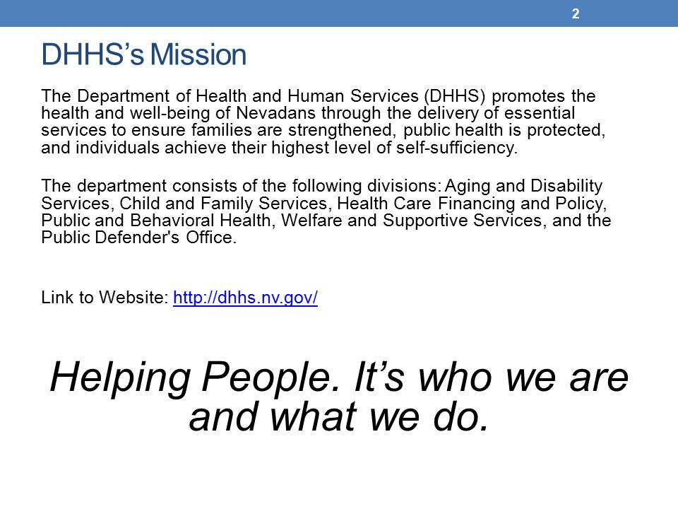 DHHS's Mission The Department of Health and Human Services (DHHS) promotes the health and well-being of Nevadans through the delivery of essential services to ensure families are strengthened, public health is protected, and individuals achieve their highest level of self-sufficiency.