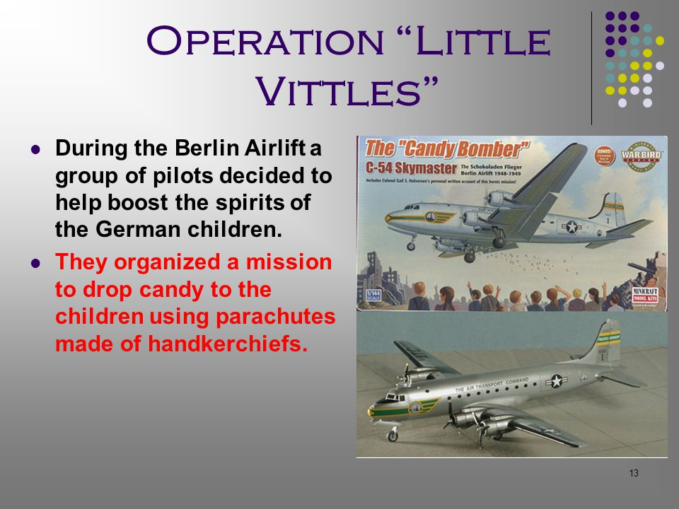 13 Operation Little Vittles During the Berlin Airlift a group of pilots decided to help boost the spirits of the German children.