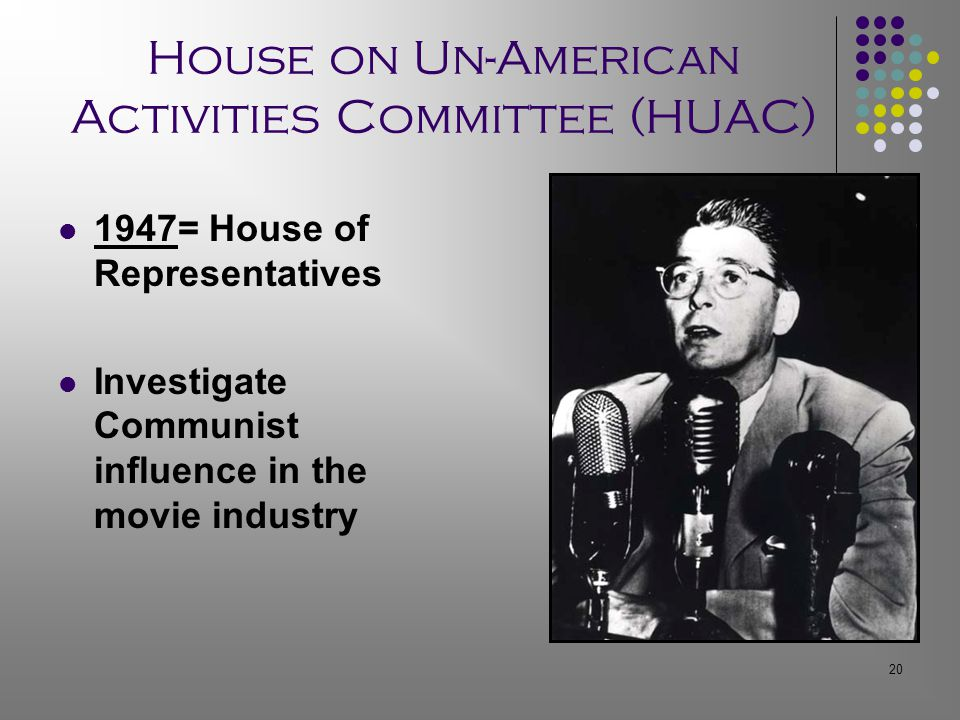 20 House on Un-American Activities Committee (HUAC) 1947= House of Representatives Investigate Communist influence in the movie industry