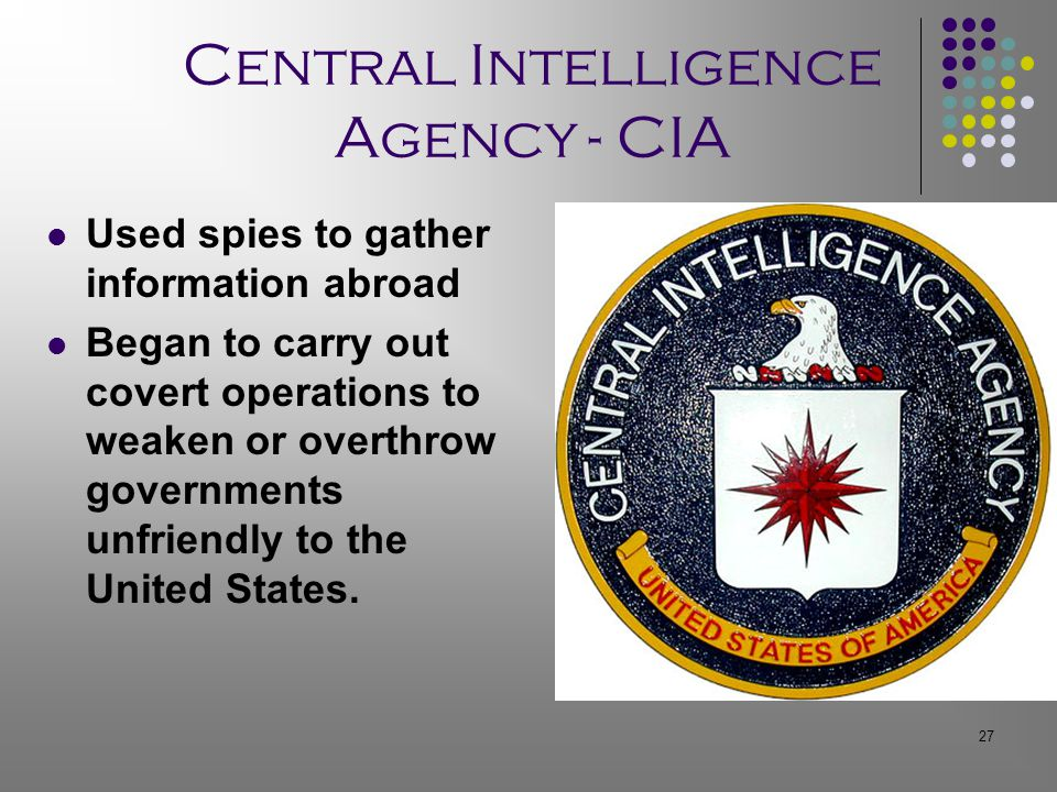 27 Central Intelligence Agency - CIA Used spies to gather information abroad Began to carry out covert operations to weaken or overthrow governments unfriendly to the United States.