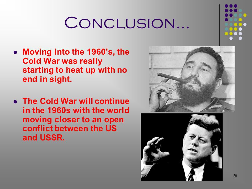 29 Conclusion… Moving into the 1960's, the Cold War was really starting to heat up with no end in sight.