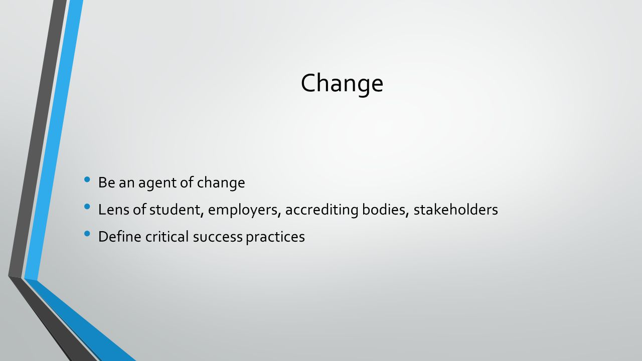 Change Be an agent of change Lens of student, employers, accrediting bodies, stakeholders Define critical success practices
