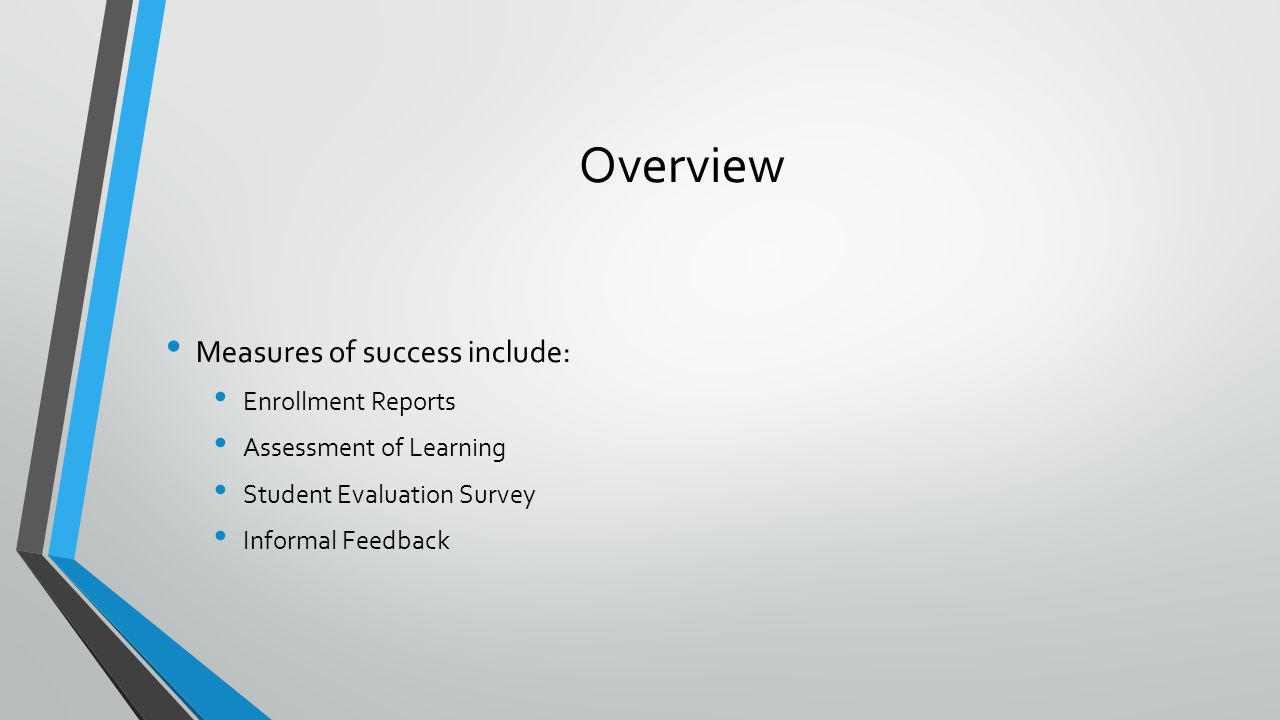 Overview Measures of success include: Enrollment Reports Assessment of Learning Student Evaluation Survey Informal Feedback
