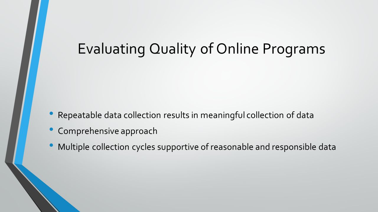 Evaluating Quality of Online Programs Repeatable data collection results in meaningful collection of data Comprehensive approach Multiple collection cycles supportive of reasonable and responsible data