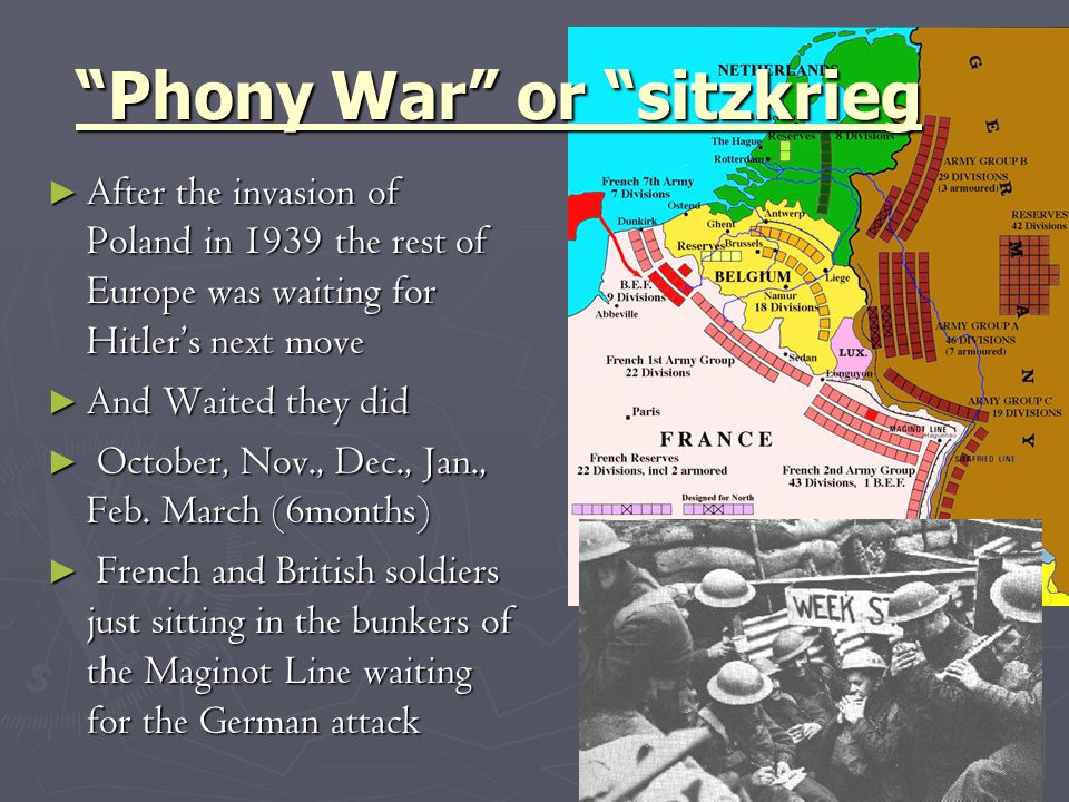 Phony War or sitzkrieg ► After the invasion of Poland in 1939 the rest of Europe was waiting for Hitler's next move ► And Waited they did ► October, Nov., Dec., Jan., Feb.