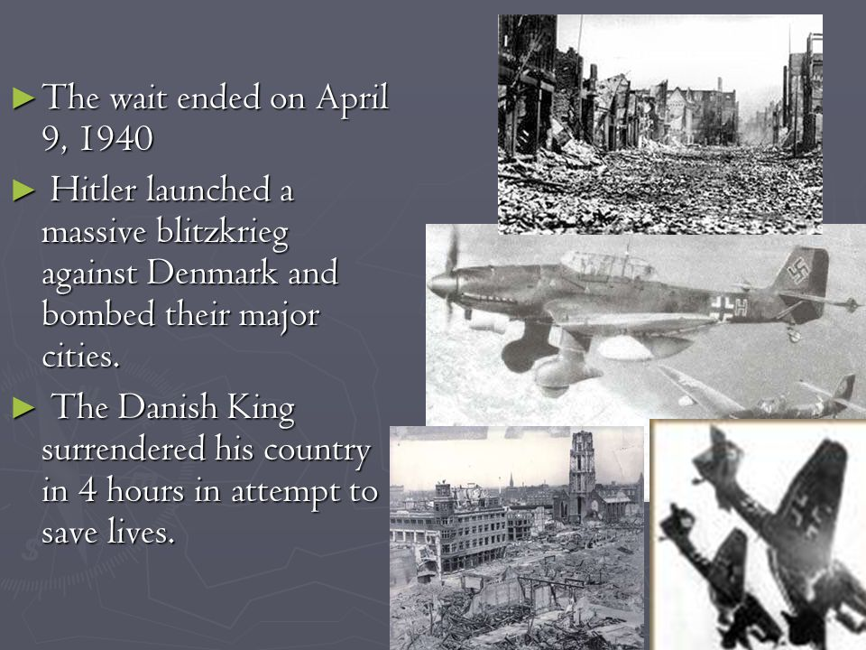 ► The wait ended on April 9, 1940 ► Hitler launched a massive blitzkrieg against Denmark and bombed their major cities.