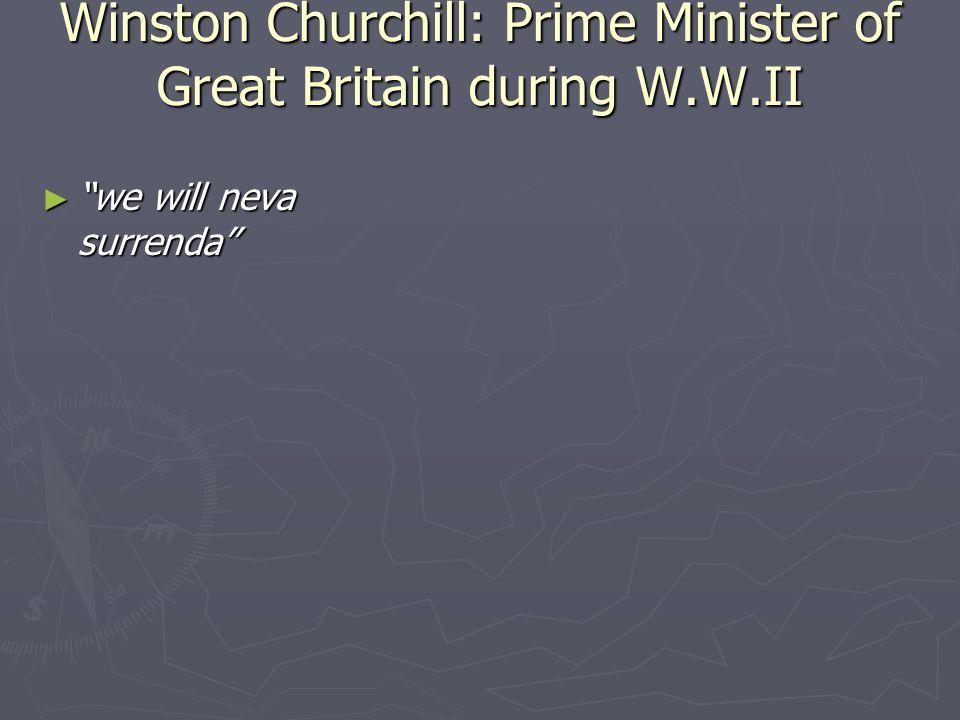 Winston Churchill: Prime Minister of Great Britain during W.W.II ► we will neva surrenda