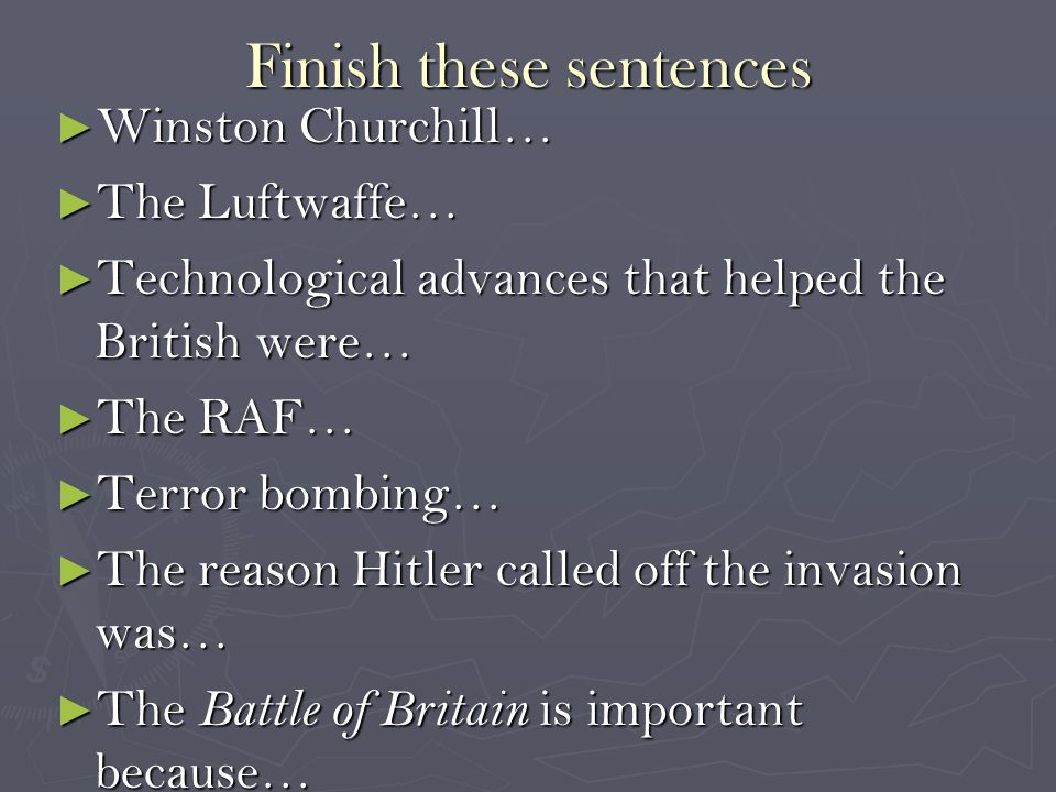 Finish these sentences ► Winston Churchill… ► The Luftwaffe… ► Technological advances that helped the British were… ► The RAF… ► Terror bombing… ► The reason Hitler called off the invasion was… ► The Battle of Britain is important because…