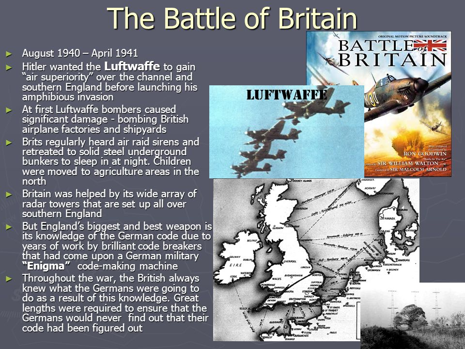 The Battle of Britain ► August 1940 – April 1941 ► Hitler wanted the Luftwaffe to gain air superiority over the channel and southern England before launching his amphibious invasion ► At first Luftwaffe bombers caused significant damage - bombing British airplane factories and shipyards ► Brits regularly heard air raid sirens and retreated to solid steel underground bunkers to sleep in at night.