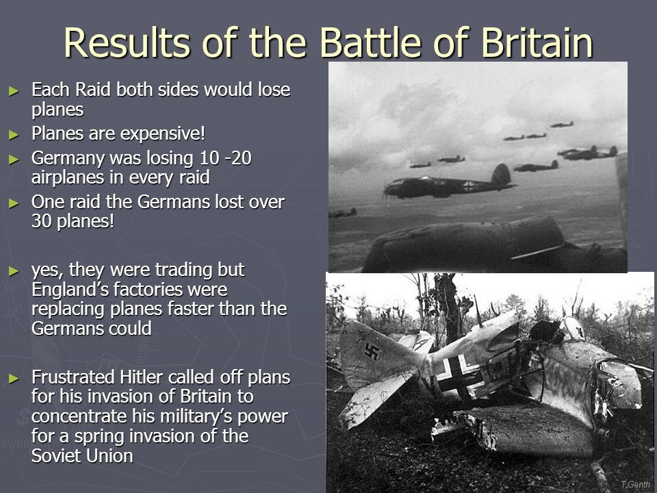 Results of the Battle of Britain ► Each Raid both sides would lose planes ► Planes are expensive.