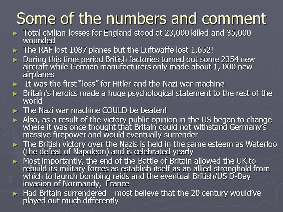 Some of the numbers and comment ► Total civilian losses for England stood at 23,000 killed and 35,000 wounded ► The RAF lost 1087 planes but the Luftwaffe lost 1,652.