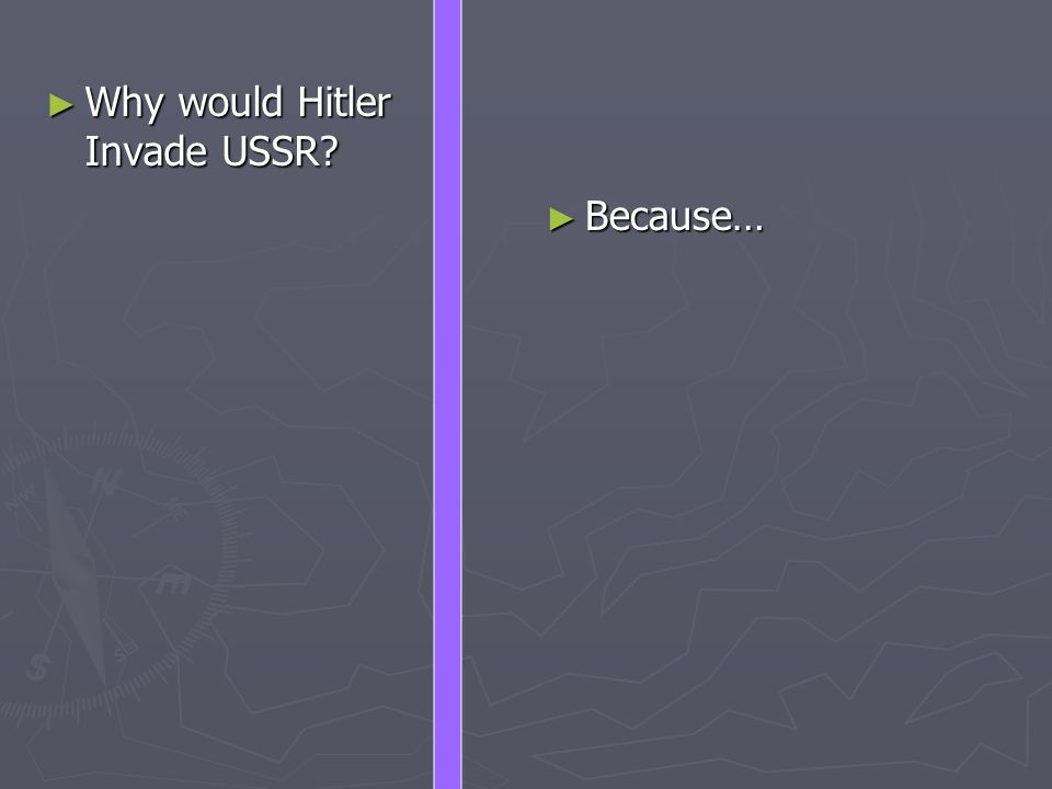 ► Why would Hitler Invade USSR ► Because…