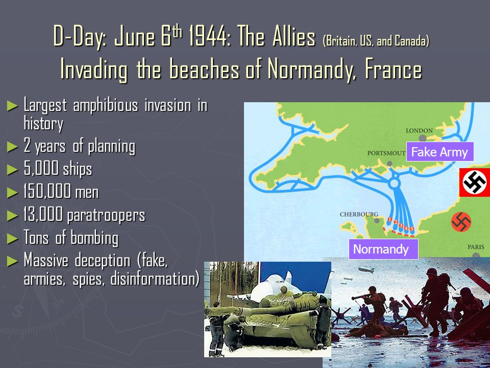 D-Day: June 6 th 1944: The Allies (Britain, US, and Canada) Invading the beaches of Normandy, France ► Largest amphibious invasion in history ► 2 years of planning ► 5,000 ships ► 150,000 men ► 13,000 paratroopers ► Tons of bombing ► Massive deception (fake, armies, spies, disinformation) Normandy Fake Army