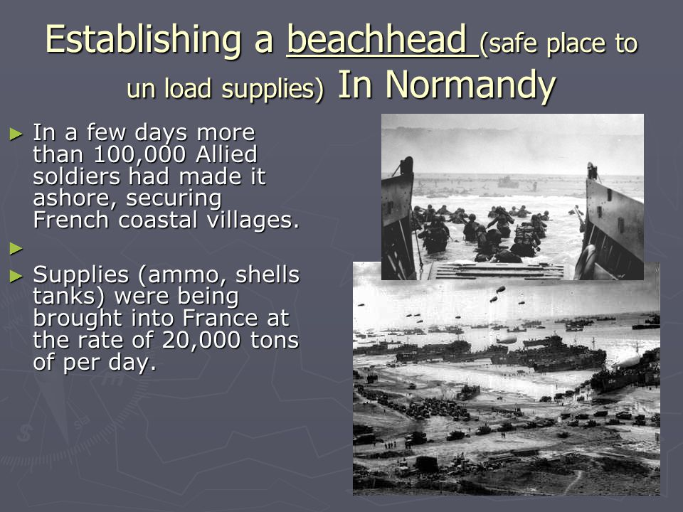 Establishing a beachhead (safe place to un load supplies) In Normandy ► In a few days more than 100,000 Allied soldiers had made it ashore, securing French coastal villages.