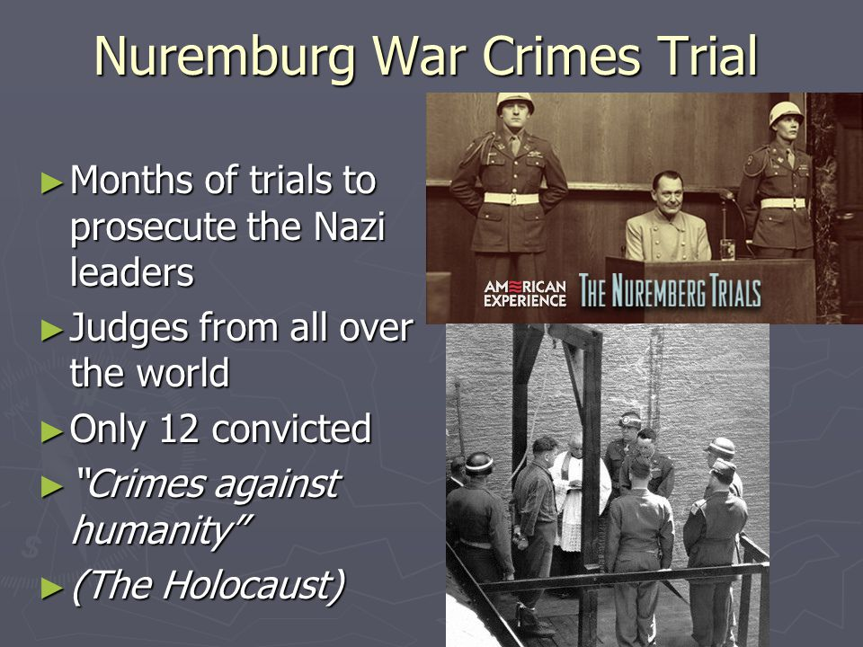 Nuremburg War Crimes Trial ► Months of trials to prosecute the Nazi leaders ► Judges from all over the world ► Only 12 convicted ► Crimes against humanity ► (The Holocaust)