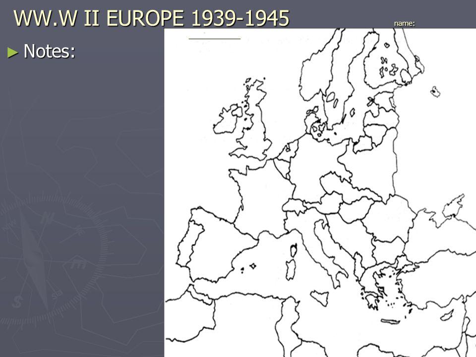 WW.W II EUROPE 1939-1945 name: _____________ ► Notes: