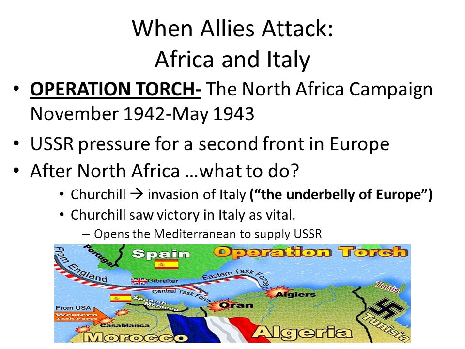 When Allies Attack: Africa and Italy OPERATION TORCH- The North Africa Campaign November 1942-May 1943 USSR pressure for a second front in Europe Afte