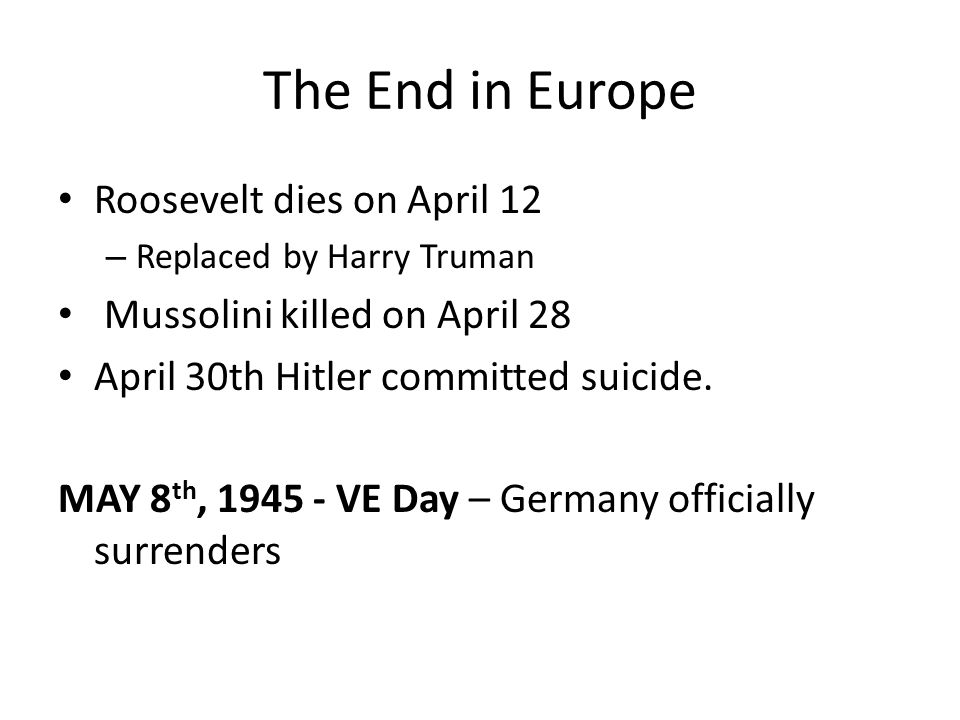 The End in Europe Roosevelt dies on April 12 – Replaced by Harry Truman Mussolini killed on April 28 April 30th Hitler committed suicide. MAY 8 th, 19