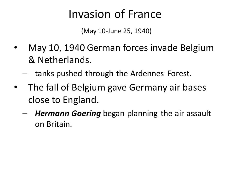 Invasion of France (May 10-June 25, 1940) May 10, 1940 German forces invade Belgium & Netherlands. – tanks pushed through the Ardennes Forest. The fal