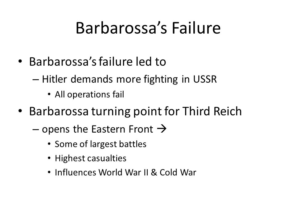 Barbarossa's Failure Barbarossa's failure led to – Hitler demands more fighting in USSR All operations fail Barbarossa turning point for Third Reich –
