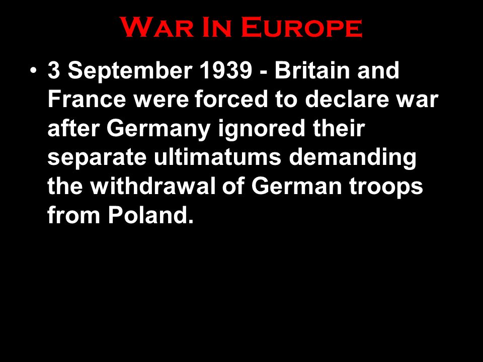 War In Europe 3 September 1939 - Britain and France were forced to declare war after Germany ignored their separate ultimatums demanding the withdrawal of German troops from Poland.