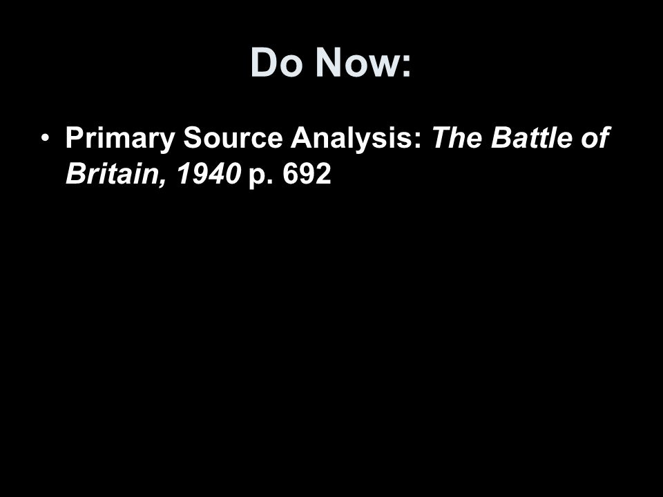 Do Now: Primary Source Analysis: The Battle of Britain, 1940 p. 692