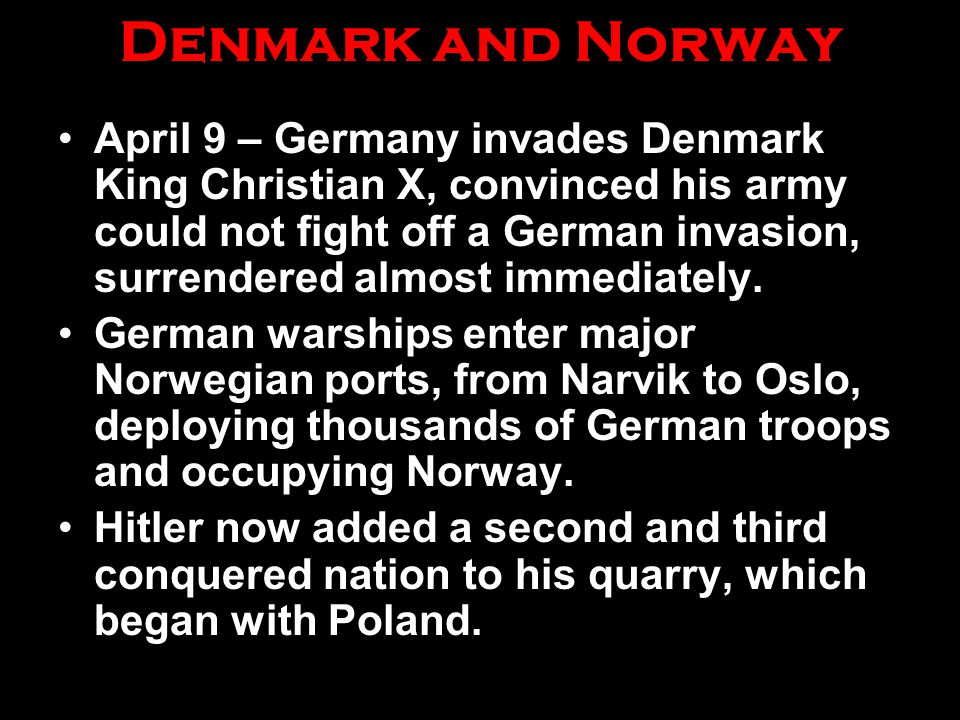 Denmark and Norway April 9 – Germany invades Denmark King Christian X, convinced his army could not fight off a German invasion, surrendered almost im
