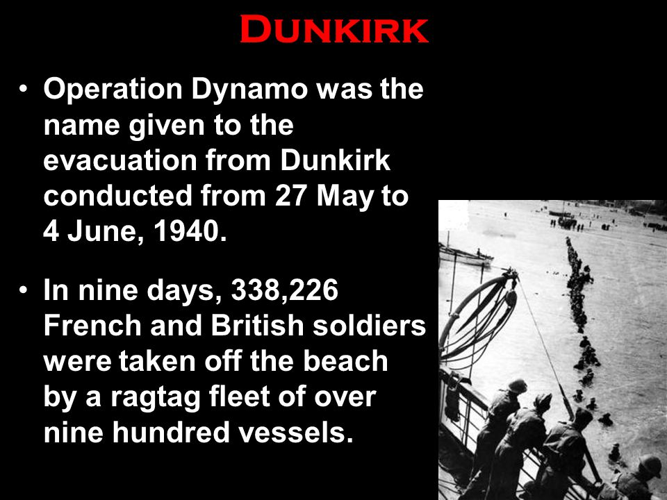 Dunkirk Operation Dynamo was the name given to the evacuation from Dunkirk conducted from 27 May to 4 June, 1940. In nine days, 338,226 French and Bri