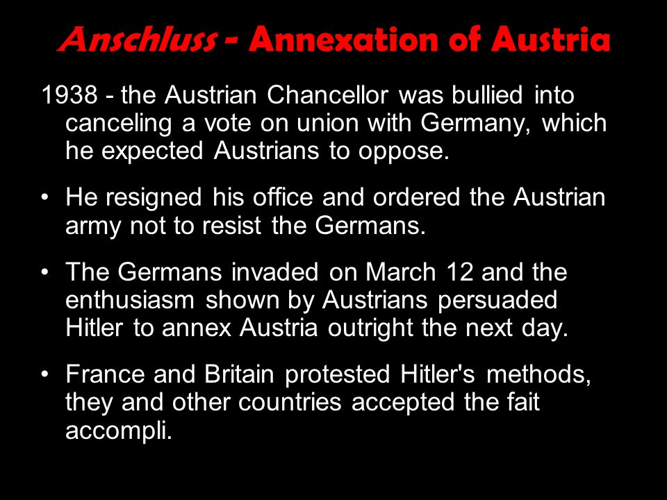 A nschluss - Annexation of Austria 1938 - the Austrian Chancellor was bullied into canceling a vote on union with Germany, which he expected Austrians to oppose.