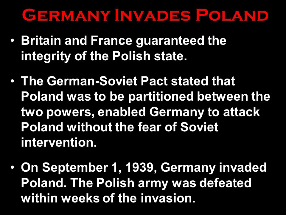 Germany Invades Poland Britain and France guaranteed the integrity of the Polish state. The German-Soviet Pact stated that Poland was to be partitione