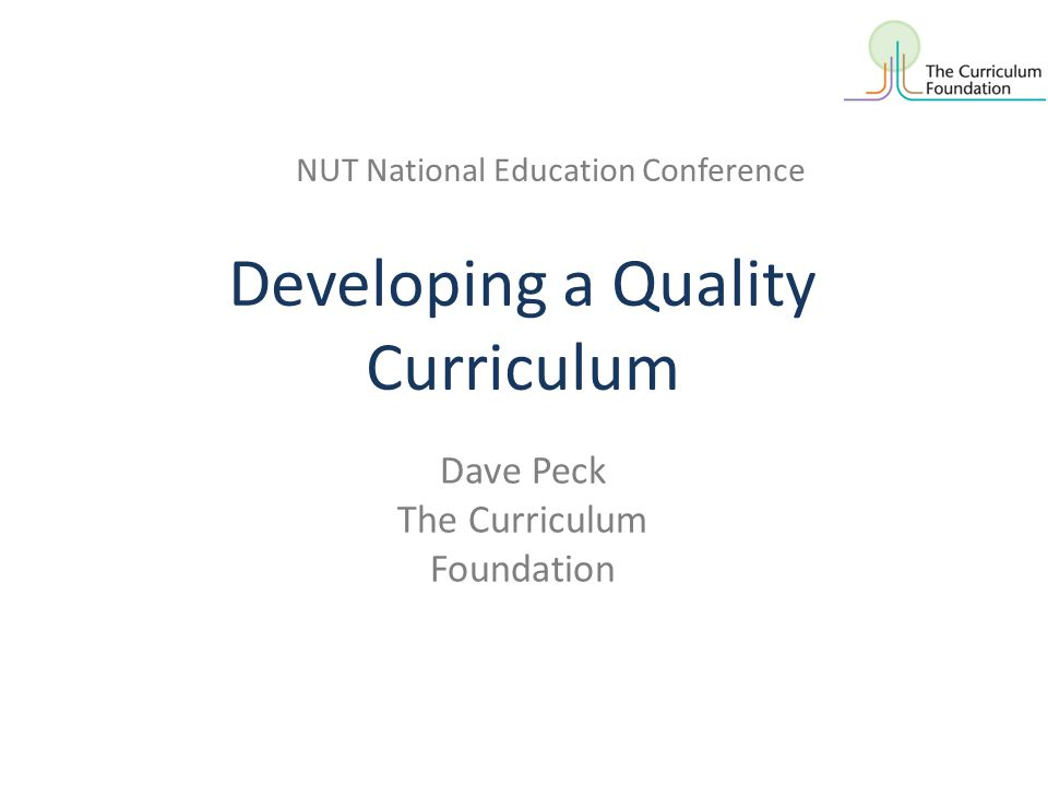 Developing a Quality Curriculum NUT National Education Conference Dave Peck The Curriculum Foundation