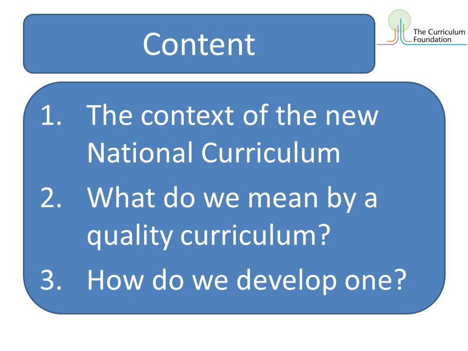 Content 1.The context of the new National Curriculum 2.What do we mean by a quality curriculum? 3.How do we develop one?