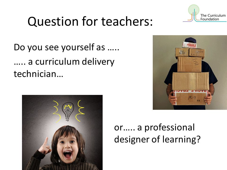 Question for teachers: Do you see yourself as ….. ….. a curriculum delivery technician… or….. a professional designer of learning?