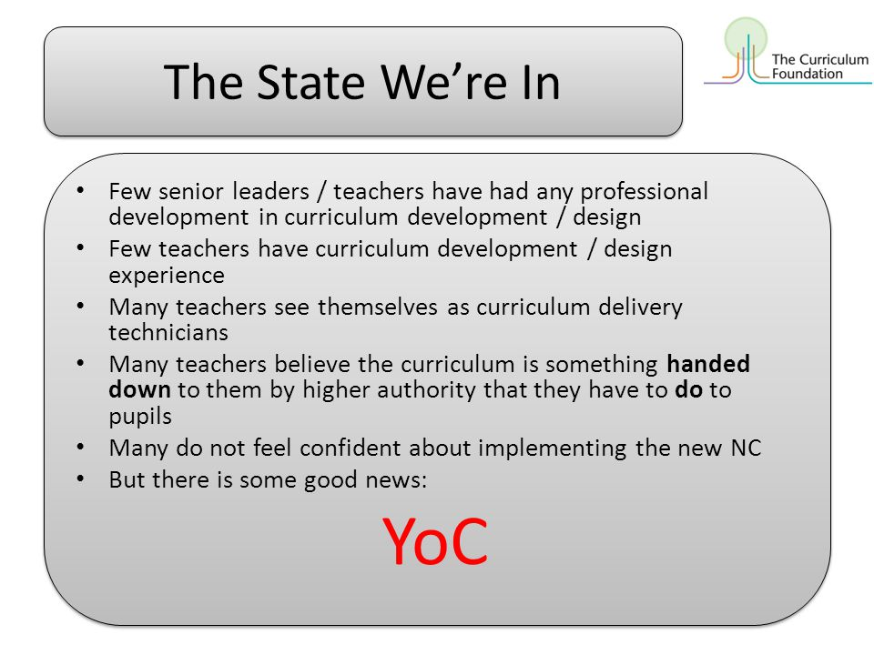The State We're In Few senior leaders / teachers have had any professional development in curriculum development / design Few teachers have curriculum