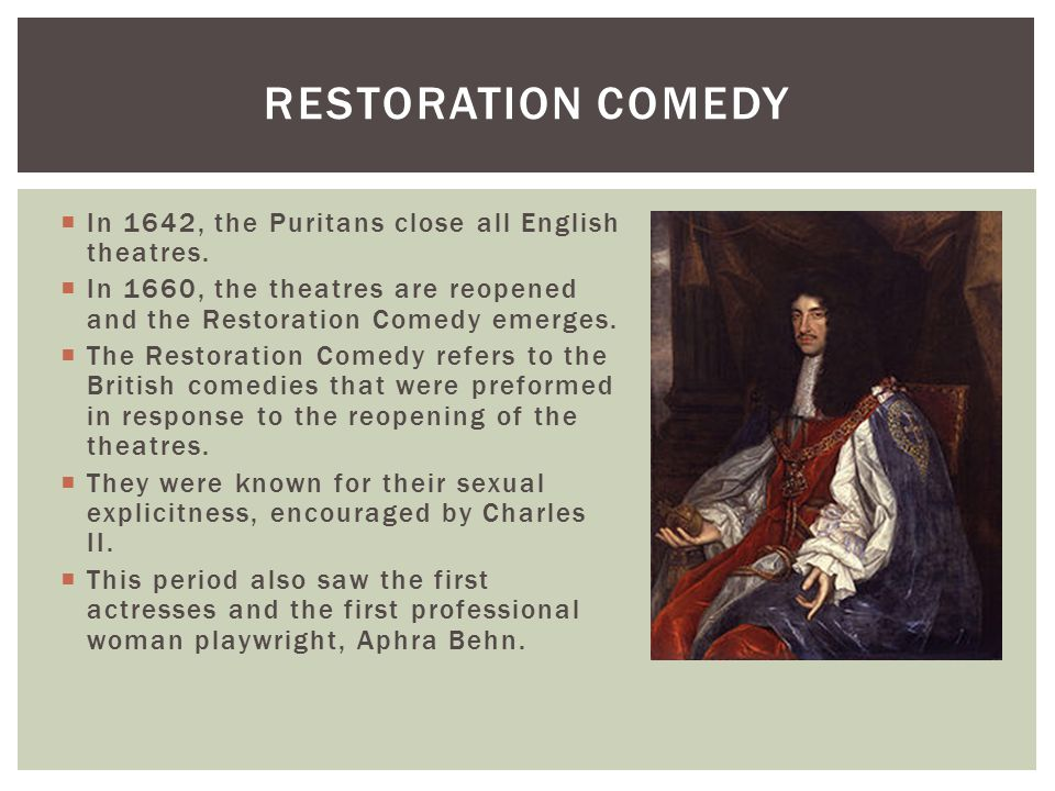  In 1642, the Puritans close all English theatres.  In 1660, the theatres are reopened and the Restoration Comedy emerges.  The Restoration Comedy