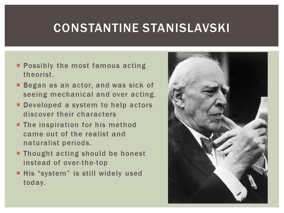  Possibly the most famous acting theorist.  Began as an actor, and was sick of seeing mechanical and over acting.  Developed a system to help actor