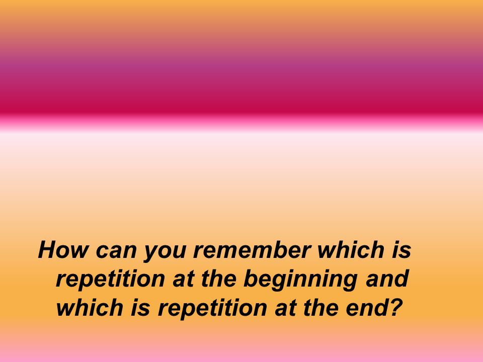 How can you remember which is repetition at the beginning and which is repetition at the end