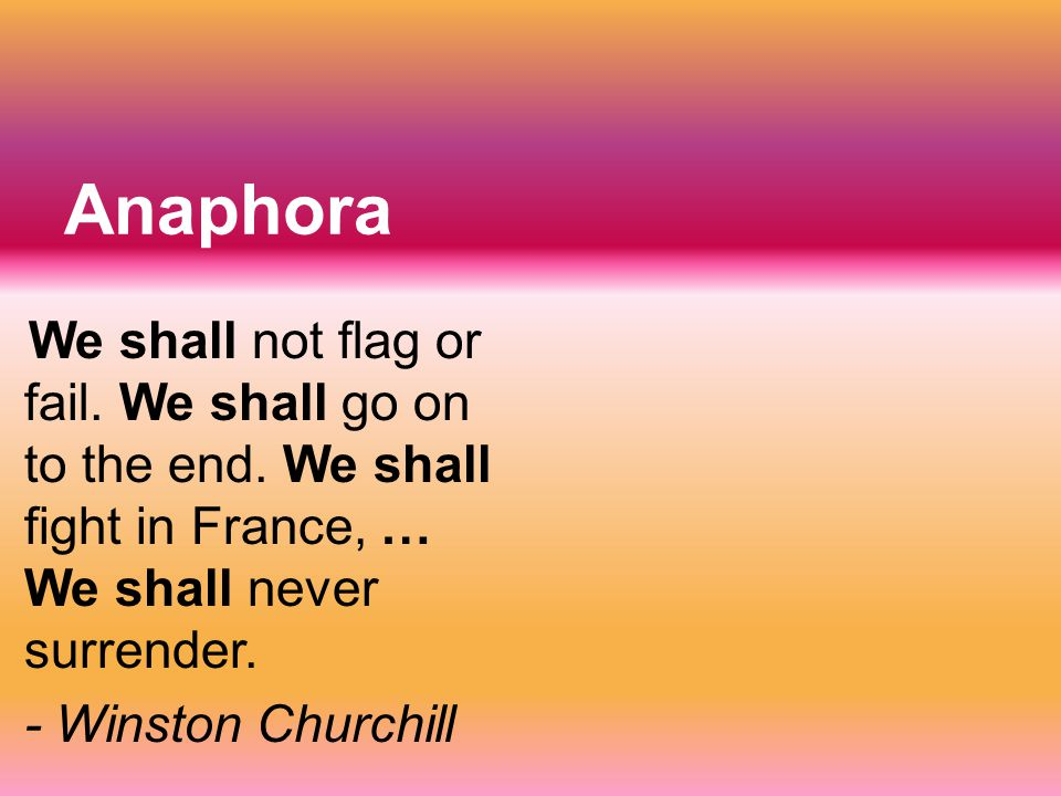 Anaphora We shall not flag or fail. We shall go on to the end. We shall fight in France, … We shall never surrender. - Winston Churchill