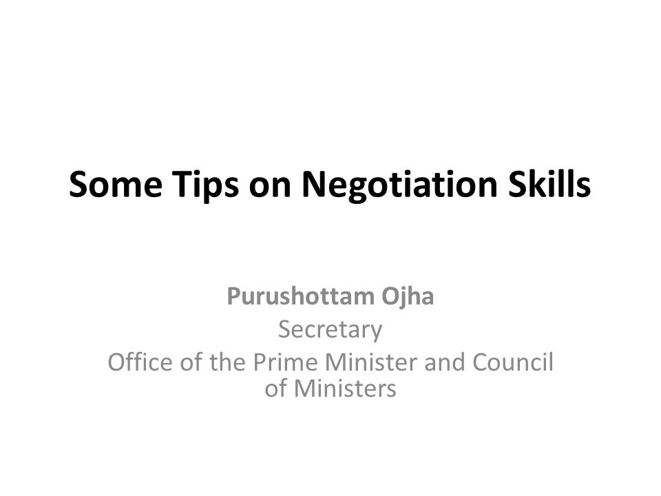 Some Tips on Negotiation Skills Purushottam Ojha Secretary Office of the Prime Minister and Council of Ministers