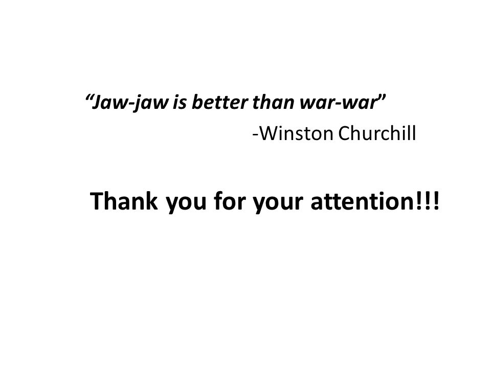 Jaw-jaw is better than war-war -Winston Churchill Thank you for your attention!!!