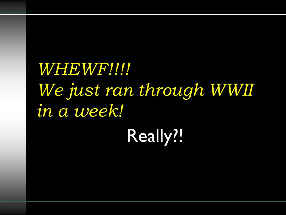 WHEWF!!!! We just ran through WWII in a week! Really?!